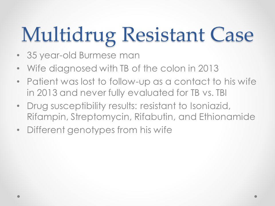 Multidrug Resistant Case 35 year-old Burmese man Wife diagnosed with TB of the colon in 2013 Patient was lost to follow-up as a contact to his wife in 2013 and never fully evaluated for TB vs.
