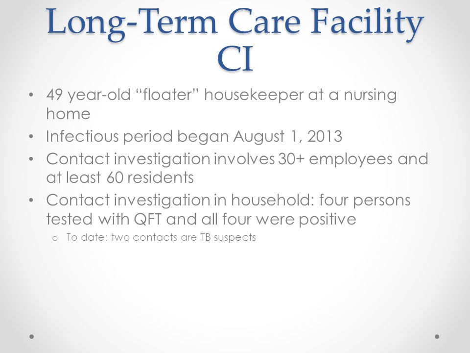 Long-Term Care Facility CI 49 year-old floater housekeeper at a nursing home Infectious period began August 1, 2013 Contact investigation involves 30+ employees and at least 60 residents Contact investigation in household: four persons tested with QFT and all four were positive o To date: two contacts are TB suspects