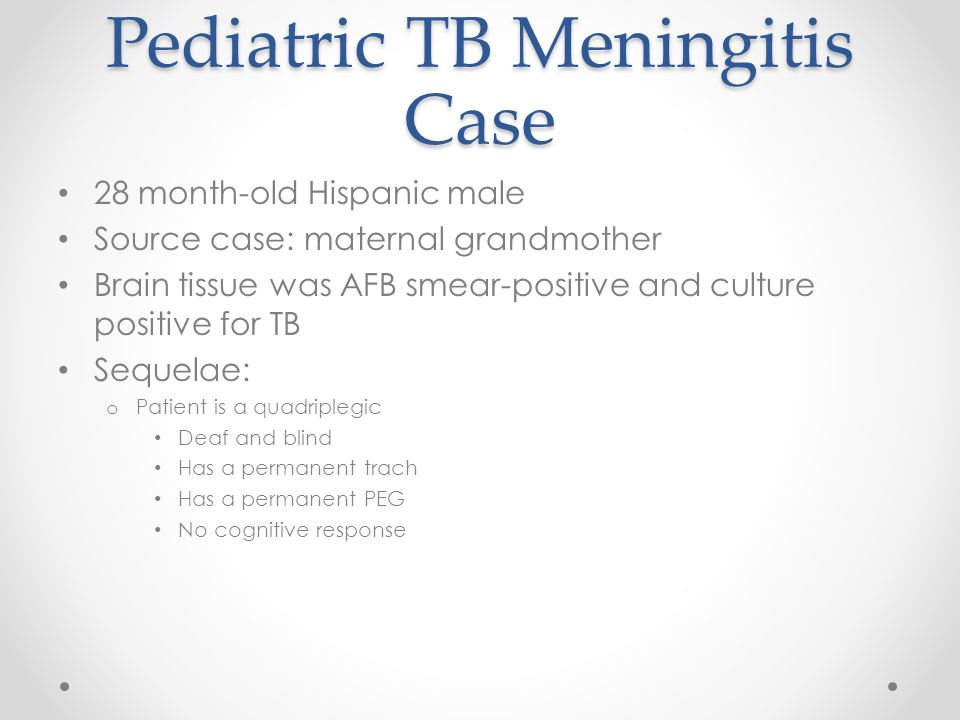 Pediatric TB Meningitis Case 28 month-old Hispanic male Source case: maternal grandmother Brain tissue was AFB smear-positive and culture positive for TB Sequelae: o Patient is a quadriplegic Deaf and blind Has a permanent trach Has a permanent PEG No cognitive response