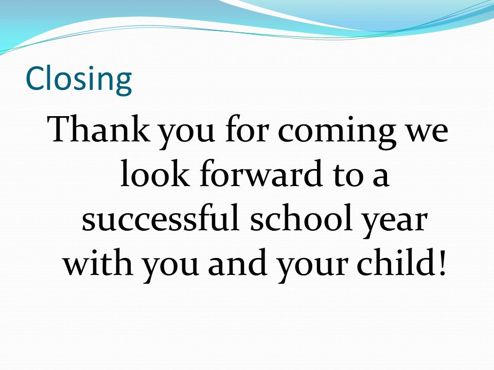 Closing Thank you for coming we look forward to a successful school year with you and your child!