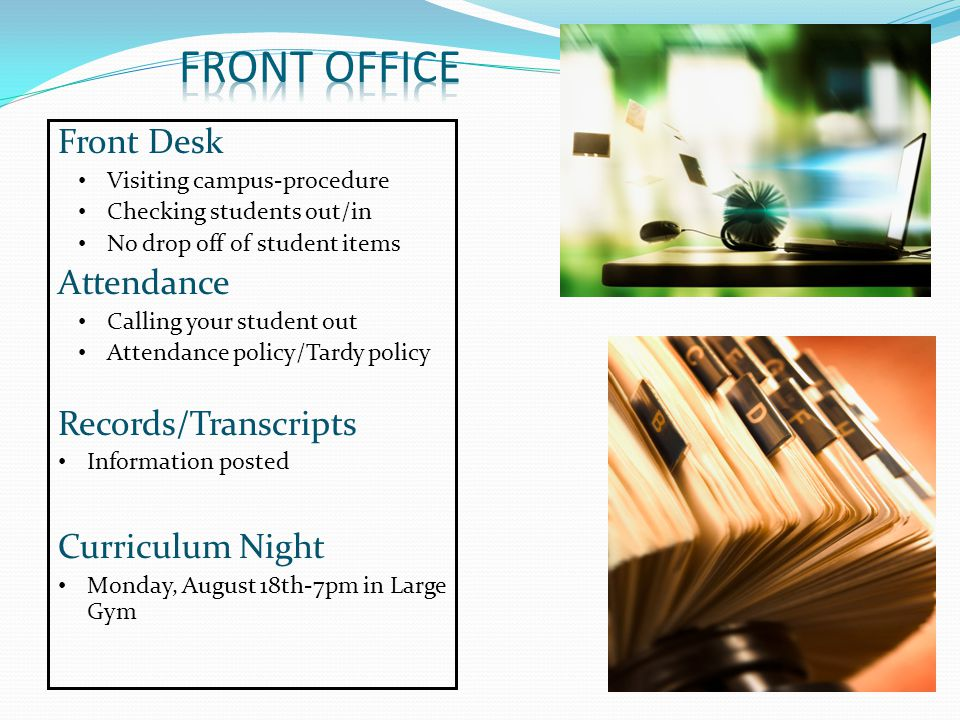 Front Desk Visiting campus-procedure Checking students out/in No drop off of student items Attendance Calling your student out Attendance policy/Tardy policy Records/Transcripts Information posted Curriculum Night Monday, August 18th-7pm in Large Gym