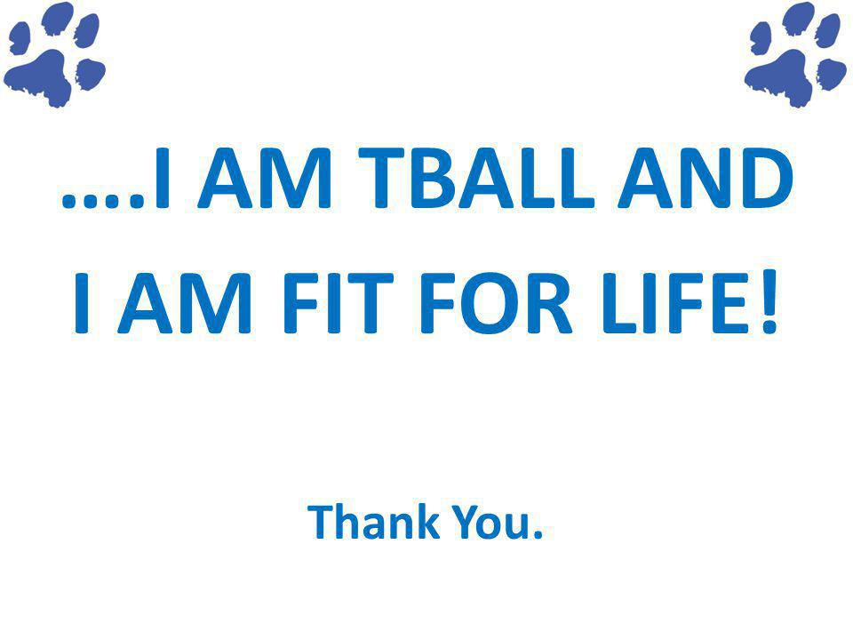 ….I AM TBALL AND I AM FIT FOR LIFE! Thank You.