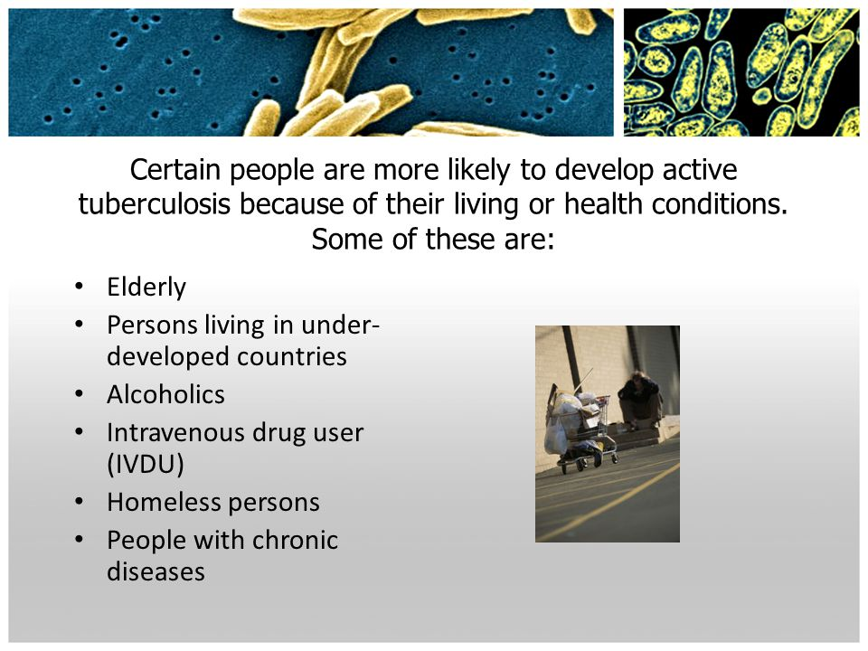 Certain people are more likely to develop active tuberculosis because of their living or health conditions. Some of these are: Elderly Persons living