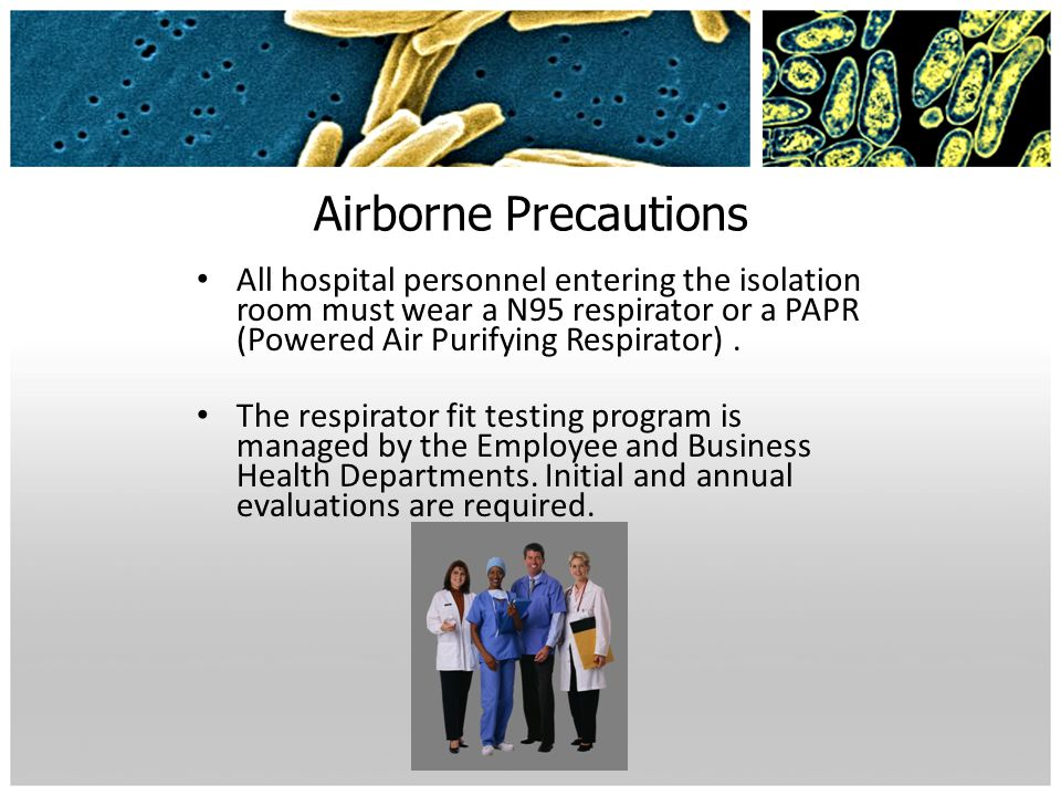 Airborne Precautions All hospital personnel entering the isolation room must wear a N95 respirator or a PAPR (Powered Air Purifying Respirator). The r