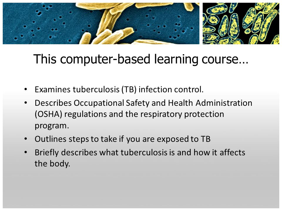 This computer-based learning course… Examines tuberculosis (TB) infection control. Describes Occupational Safety and Health Administration (OSHA) regu