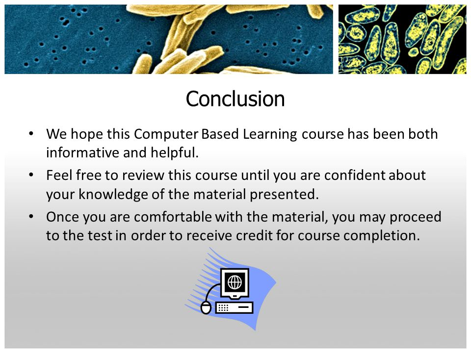 Conclusion We hope this Computer Based Learning course has been both informative and helpful. Feel free to review this course until you are confident