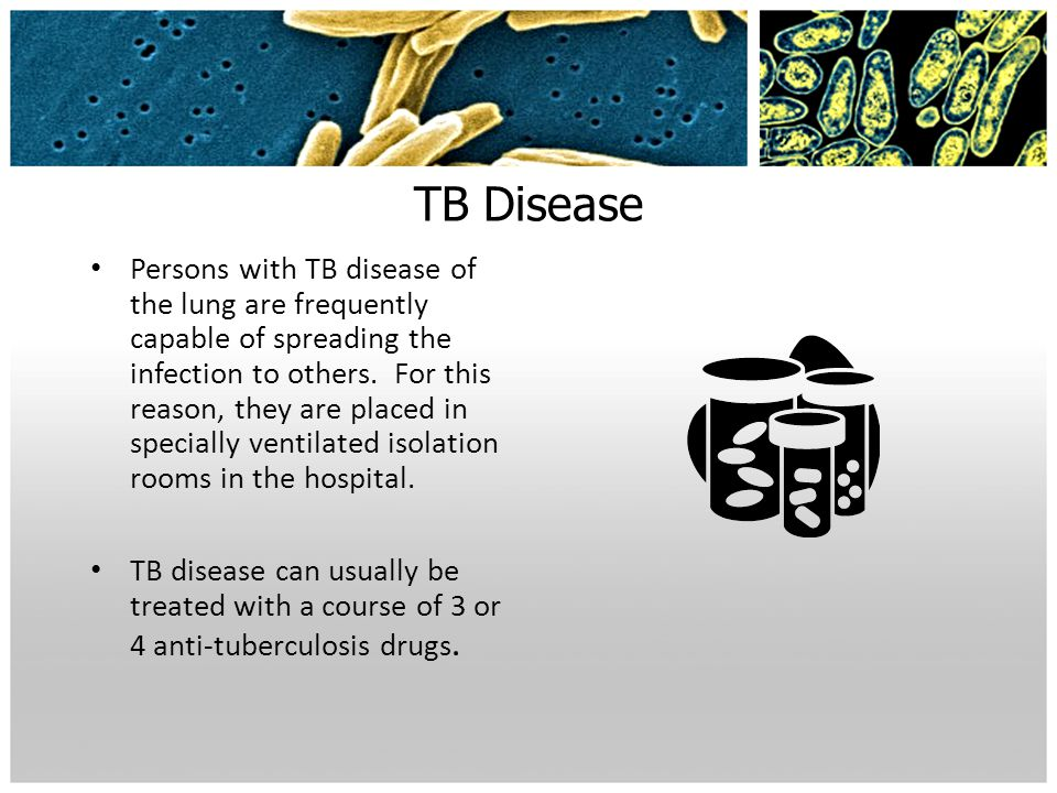 TB Disease Persons with TB disease of the lung are frequently capable of spreading the infection to others. For this reason, they are placed in specia