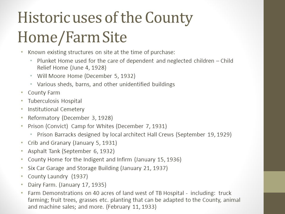 Historic uses of the County Home/Farm Site Known existing structures on site at the time of purchase: Plunket Home used for the care of dependent and neglected children – Child Relief Home (June 4, 1928) Will Moore Home (December 5, 1932) Various sheds, barns, and other unidentified buildings County Farm Tuberculosis Hospital Institutional Cemetery Reformatory (December 3, 1928) Prison (Convict) Camp for Whites (December 7, 1931) Prison Barracks designed by local architect Hall Crews (September 19, 1929) Crib and Granary (January 5, 1931) Asphalt Tank (September 6, 1932) County Home for the Indigent and Infirm (January 15, 1936) Six Car Garage and Storage Building (January 21, 1937) County Laundry (1937) Dairy Farm.