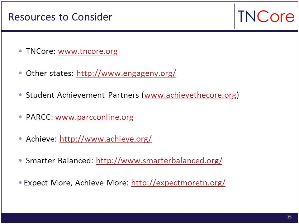 35 Resources to Consider TNCore: www.tncore.orgwww.tncore.org Other states: http://www.engageny.org/http://www.engageny.org/ Student Achievement Partners (www.achievethecore.org)www.achievethecore.org PARCC: www.parcconline.orgwww.parcconline.org Achieve: http://www.achieve.org/http://www.achieve.org/ Smarter Balanced: http://www.smarterbalanced.org/http://www.smarterbalanced.org/ Expect More, Achieve More: http://expectmoretn.org/http://expectmoretn.org/