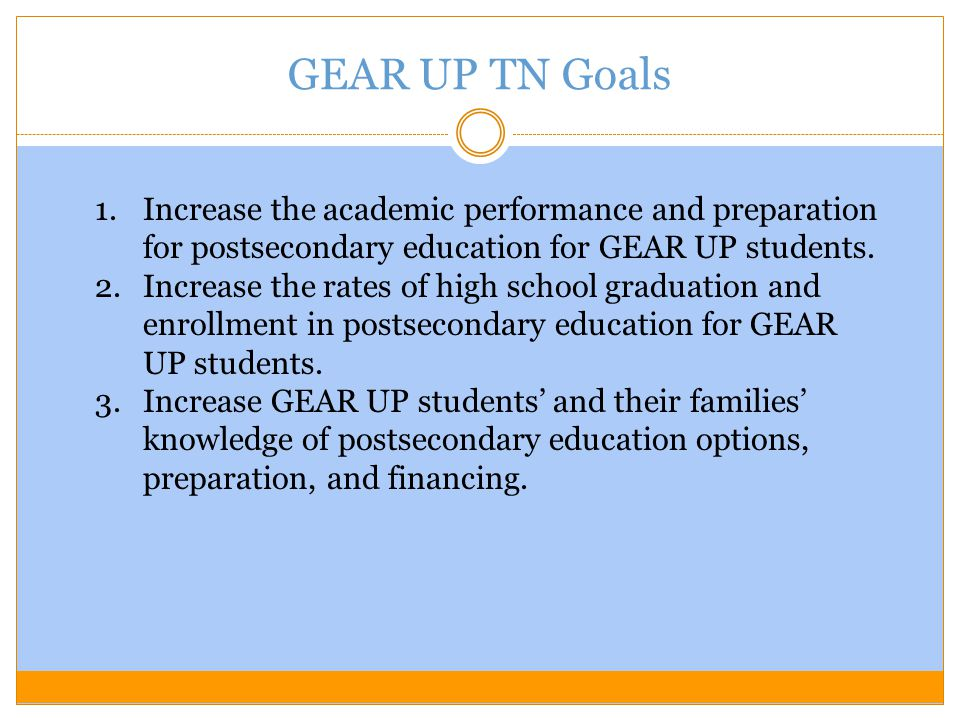 GEAR UP TN Goals 1.Increase the academic performance and preparation for postsecondary education for GEAR UP students.