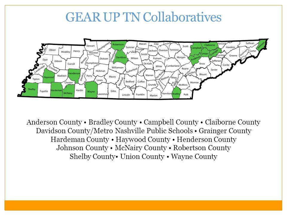 GEAR UP TN Collaboratives Anderson County Bradley County Campbell County Claiborne County Davidson County/Metro Nashville Public Schools Grainger County Hardeman County Haywood County Henderson County Johnson County McNairy County Robertson County Shelby County Union County Wayne County