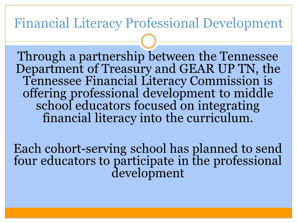 Financial Literacy Professional Development Through a partnership between the Tennessee Department of Treasury and GEAR UP TN, the Tennessee Financial Literacy Commission is offering professional development to middle school educators focused on integrating financial literacy into the curriculum.