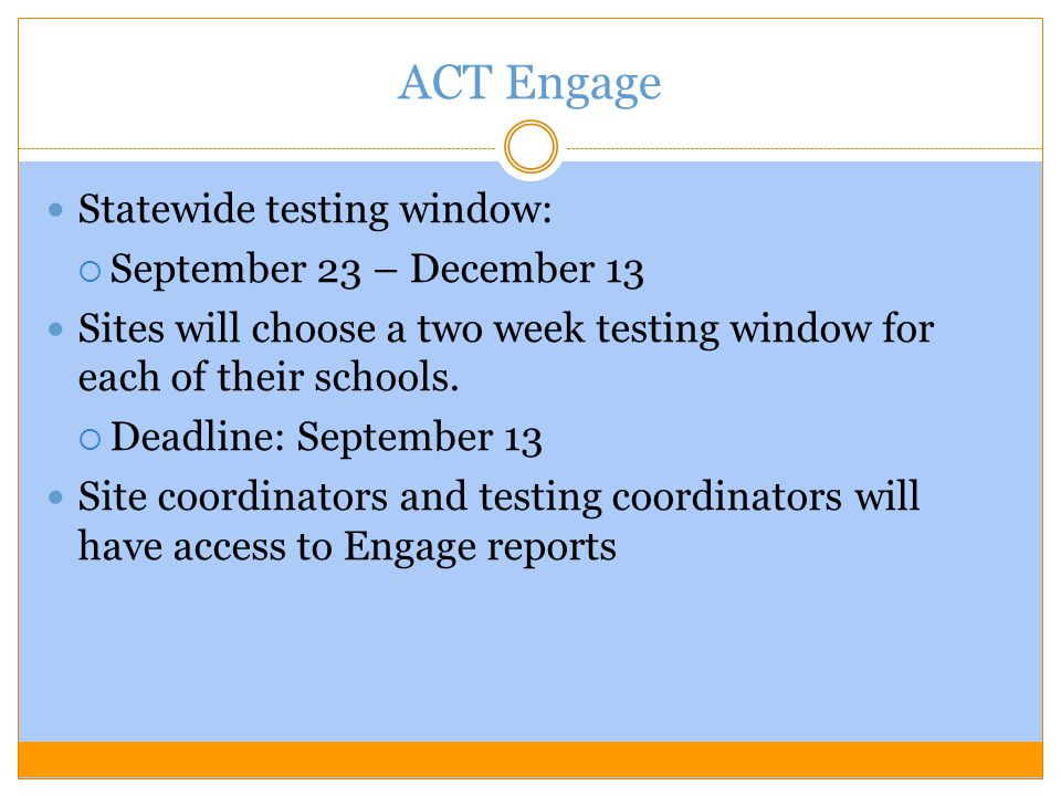 ACT Engage Statewide testing window:  September 23 – December 13 Sites will choose a two week testing window for each of their schools.