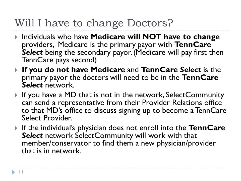 Will I have to change Doctors? 11  Individuals who have Medicare will NOT have to change providers, Medicare is the primary payor with TennCare Selec