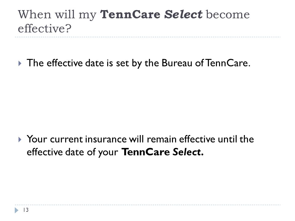 When will my TennCare Select become effective? 13  The effective date is set by the Bureau of TennCare.  Your current insurance will remain effectiv