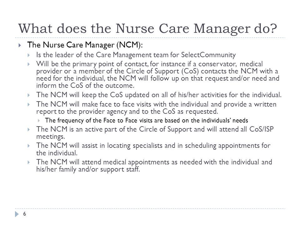 What does the Nurse Care Manager do? 6  The Nurse Care Manager (NCM):  Is the leader of the Care Management team for SelectCommunity  Will be the p