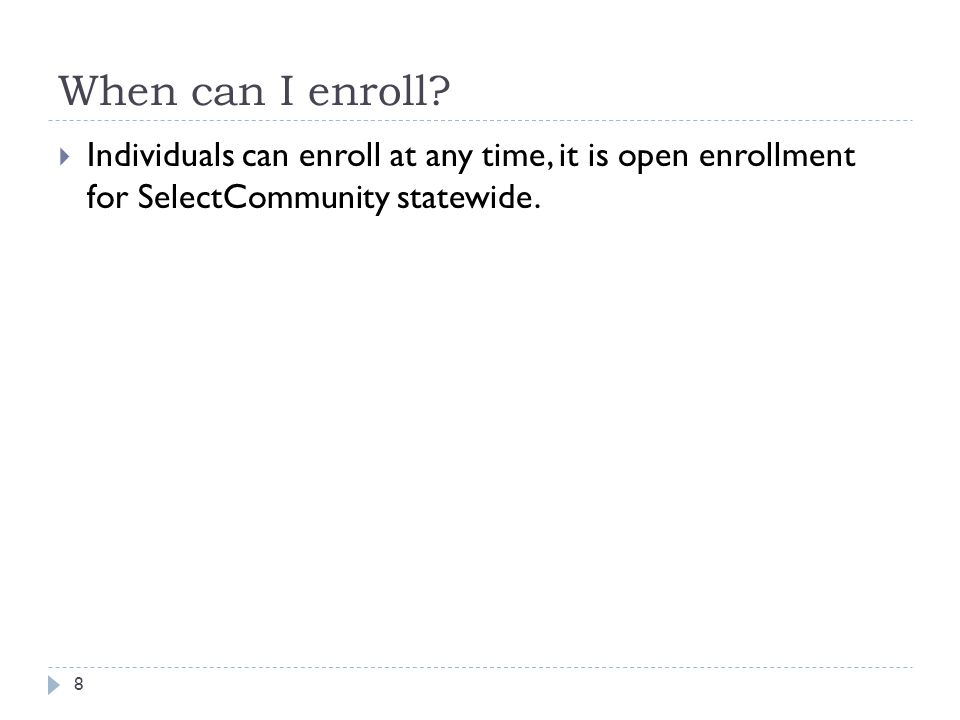 When can I enroll? 8  Individuals can enroll at any time, it is open enrollment for SelectCommunity statewide.