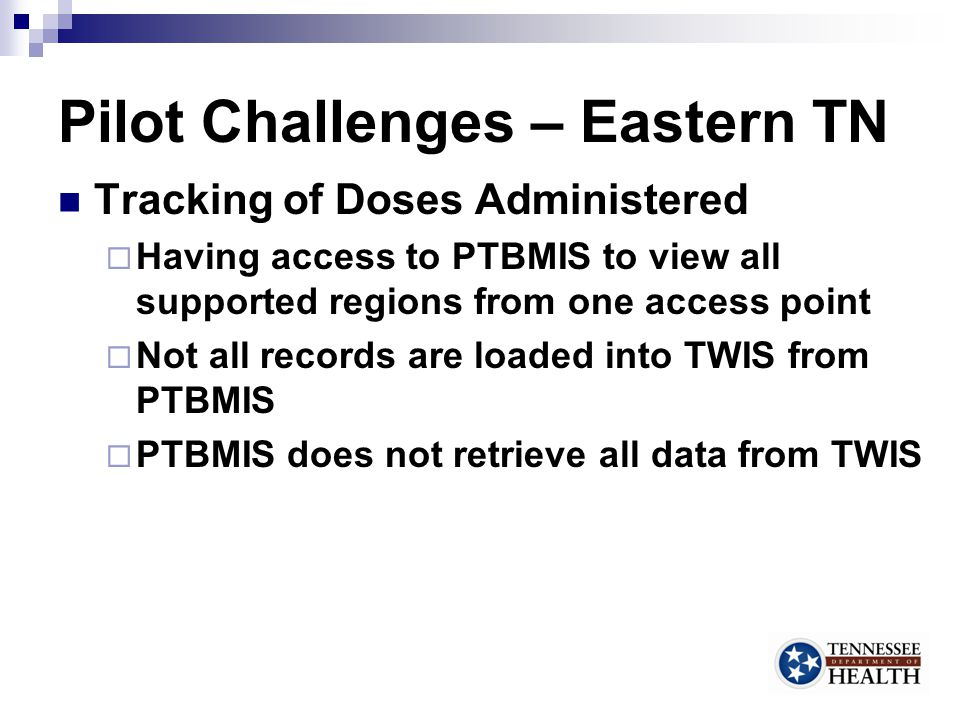 Pilot Challenges – Eastern TN Tracking of Doses Administered  Having access to PTBMIS to view all supported regions from one access point  Not all records are loaded into TWIS from PTBMIS  PTBMIS does not retrieve all data from TWIS 13