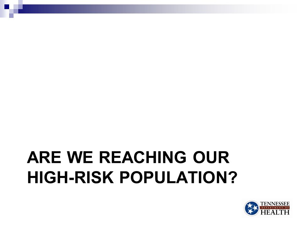 ARE WE REACHING OUR HIGH-RISK POPULATION? 20