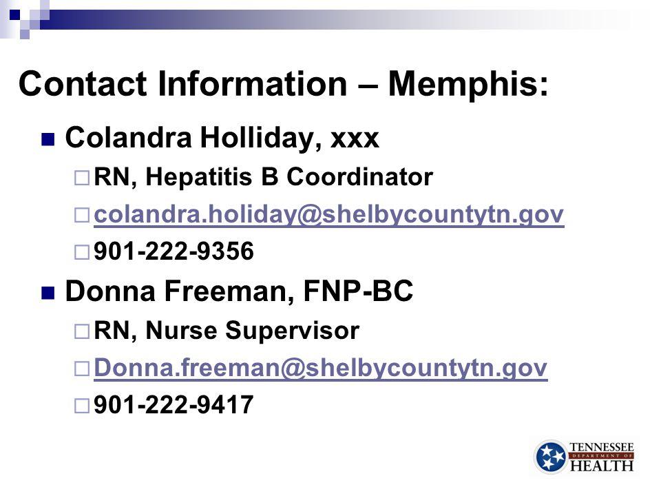 Contact Information – Memphis: Colandra Holliday, xxx  RN, Hepatitis B Coordinator  colandra.holiday@shelbycountytn.gov colandra.holiday@shelbycountytn.gov  901-222-9356 Donna Freeman, FNP-BC  RN, Nurse Supervisor  Donna.freeman@shelbycountytn.gov Donna.freeman@shelbycountytn.gov  901-222-9417 32
