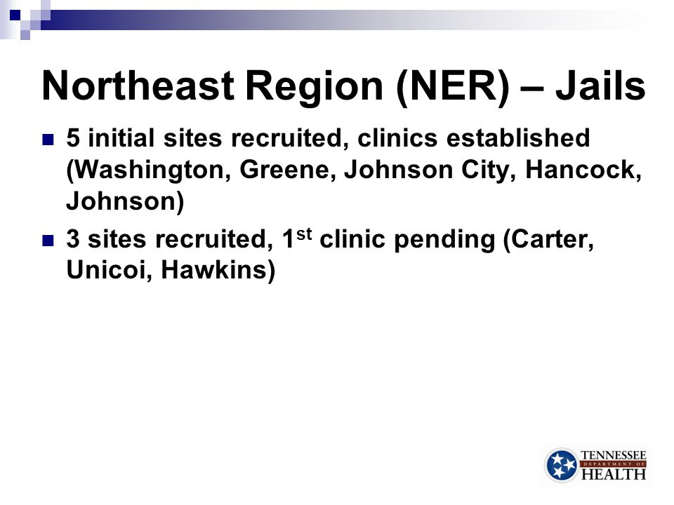 Northeast Region (NER) – Jails 5 initial sites recruited, clinics established (Washington, Greene, Johnson City, Hancock, Johnson) 3 sites recruited, 1 st clinic pending (Carter, Unicoi, Hawkins) 7