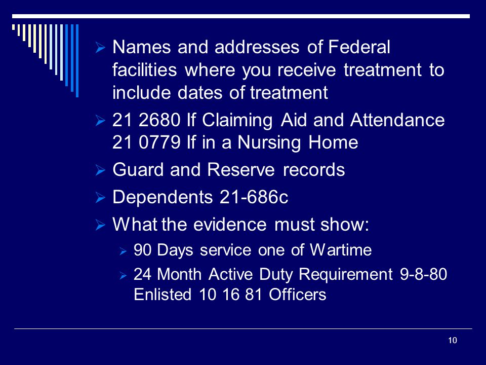  Names and addresses of Federal facilities where you receive treatment to include dates of treatment  21 2680 If Claiming Aid and Attendance 21 0779 If in a Nursing Home  Guard and Reserve records  Dependents 21-686c  What the evidence must show:  90 Days service one of Wartime  24 Month Active Duty Requirement 9-8-80 Enlisted 10 16 81 Officers 10