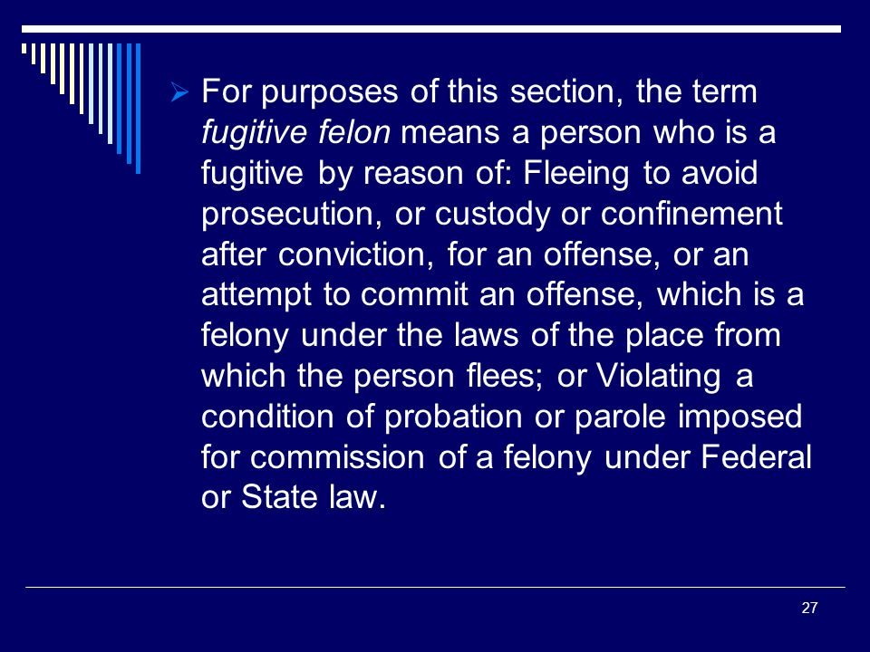  For purposes of this section, the term fugitive felon means a person who is a fugitive by reason of: Fleeing to avoid prosecution, or custody or confinement after conviction, for an offense, or an attempt to commit an offense, which is a felony under the laws of the place from which the person flees; or Violating a condition of probation or parole imposed for commission of a felony under Federal or State law.