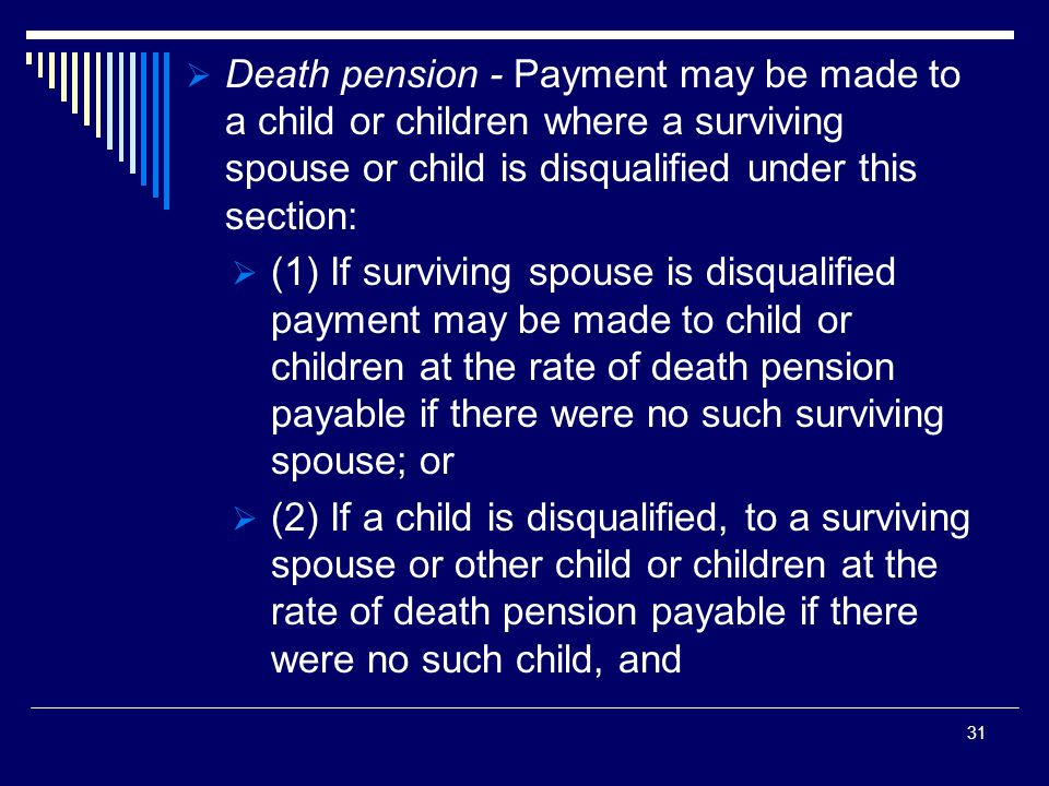 Death pension - Payment may be made to a child or children where a surviving spouse or child is disqualified under this section:  (1) If surviving spouse is disqualified payment may be made to child or children at the rate of death pension payable if there were no such surviving spouse; or  (2) If a child is disqualified, to a surviving spouse or other child or children at the rate of death pension payable if there were no such child, and 31