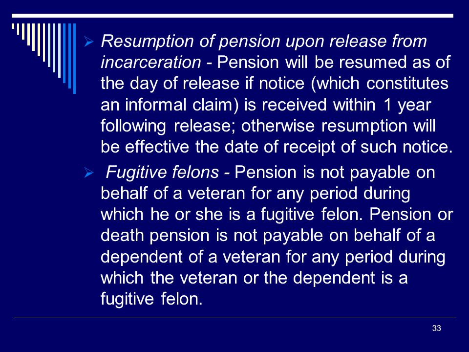  Resumption of pension upon release from incarceration - Pension will be resumed as of the day of release if notice (which constitutes an informal claim) is received within 1 year following release; otherwise resumption will be effective the date of receipt of such notice.