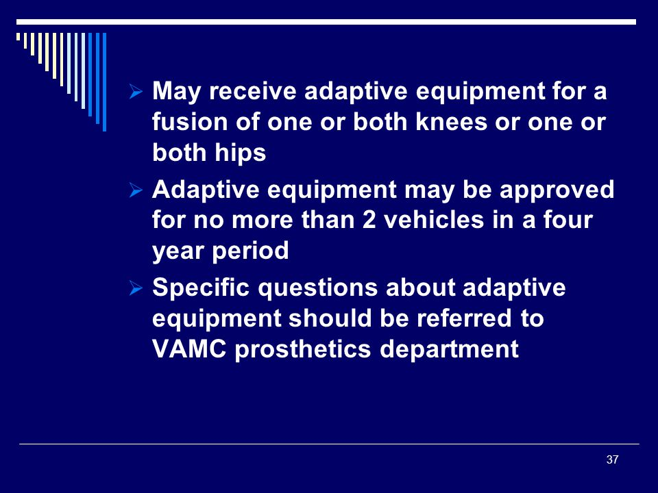  May receive adaptive equipment for a fusion of one or both knees or one or both hips  Adaptive equipment may be approved for no more than 2 vehicles in a four year period  Specific questions about adaptive equipment should be referred to VAMC prosthetics department 37