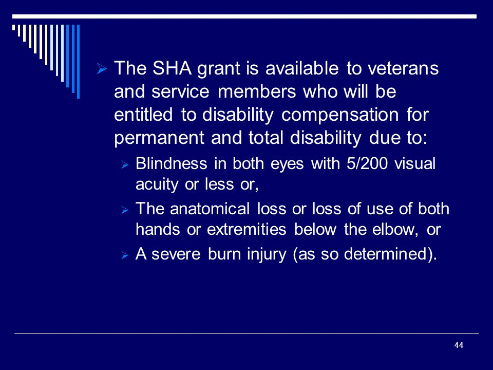  The SHA grant is available to veterans and service members who will be entitled to disability compensation for permanent and total disability due to:  Blindness in both eyes with 5/200 visual acuity or less or,  The anatomical loss or loss of use of both hands or extremities below the elbow, or  A severe burn injury (as so determined).