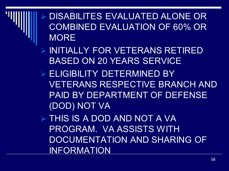  DISABILITES EVALUATED ALONE OR COMBINED EVALUATION OF 60% OR MORE  INITIALLY FOR VETERANS RETIRED BASED ON 20 YEARS SERVICE  ELIGIBILITY DETERMINED BY VETERANS RESPECTIVE BRANCH AND PAID BY DEPARTMENT OF DEFENSE (DOD) NOT VA  THIS IS A DOD AND NOT A VA PROGRAM.