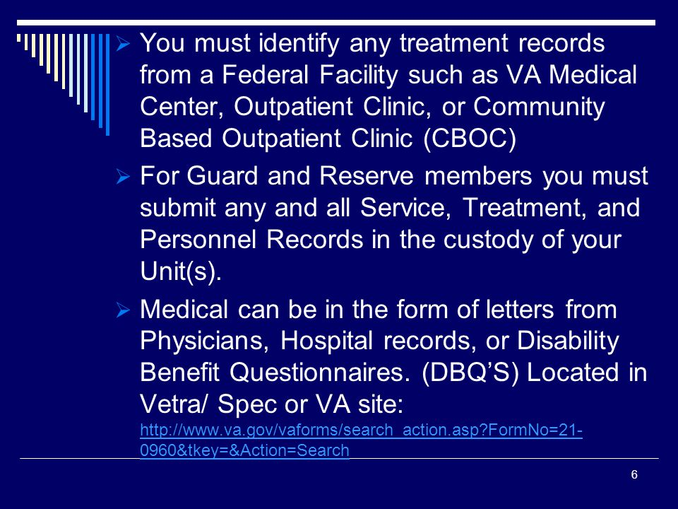  You must identify any treatment records from a Federal Facility such as VA Medical Center, Outpatient Clinic, or Community Based Outpatient Clinic (CBOC)  For Guard and Reserve members you must submit any and all Service, Treatment, and Personnel Records in the custody of your Unit(s).