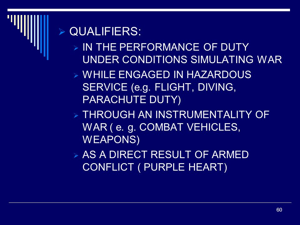  QUALIFIERS:  IN THE PERFORMANCE OF DUTY UNDER CONDITIONS SIMULATING WAR  WHILE ENGAGED IN HAZARDOUS SERVICE (e.g.