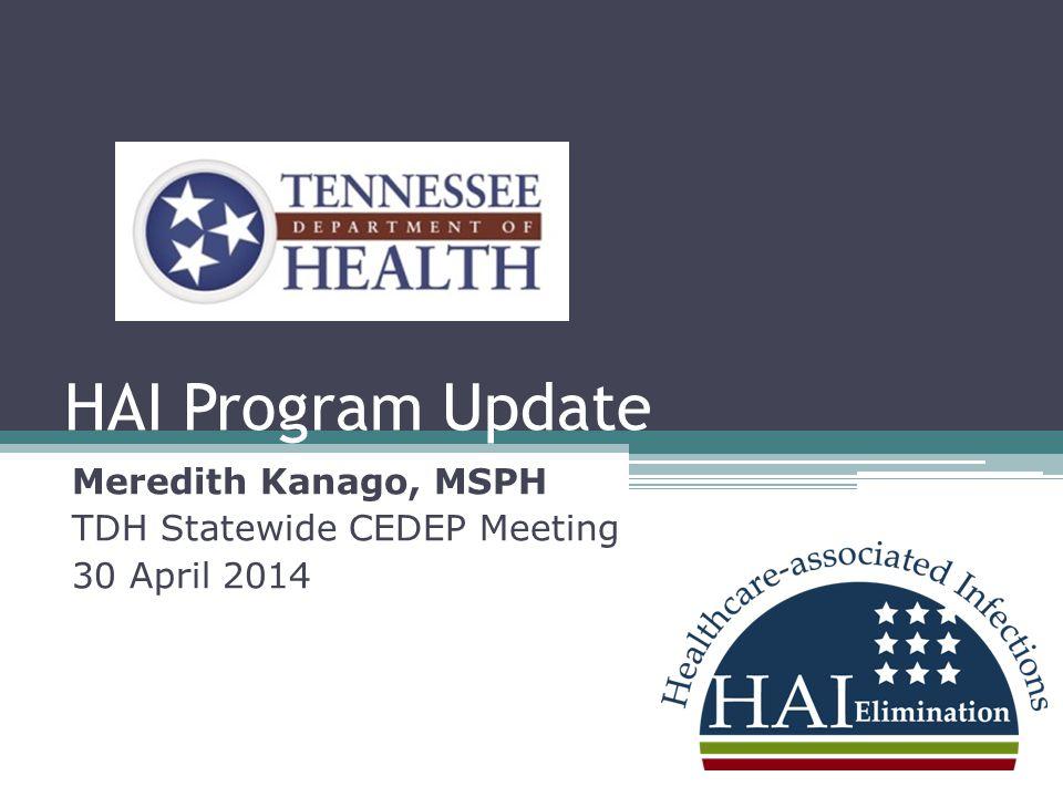 HAI Program Update Meredith Kanago, MSPH TDH Statewide CEDEP Meeting 30 April 2014