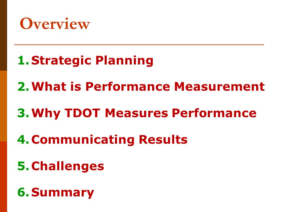 Overview 1.Strategic Planning 2.What is Performance Measurement 3.Why TDOT Measures Performance 4.Communicating Results 5.Challenges 6.Summary