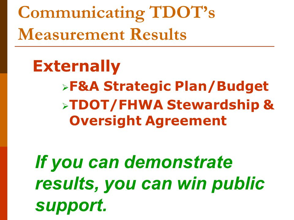 Communicating TDOT's Measurement Results Externally  F&A Strategic Plan/Budget  TDOT/FHWA Stewardship & Oversight Agreement If you can demonstrate r