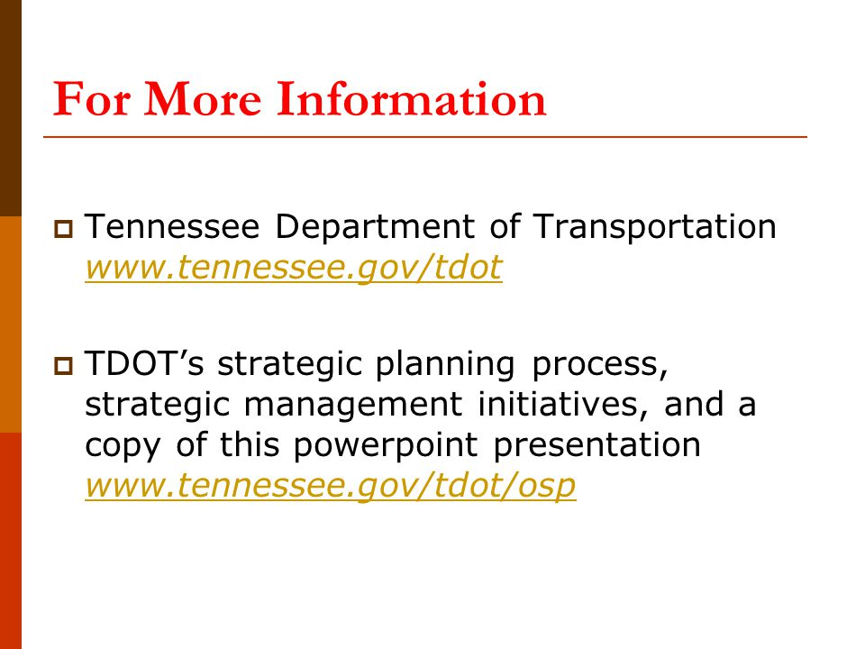 For More Information  Tennessee Department of Transportation www.tennessee.gov/tdot www.tennessee.gov/tdot  TDOT's strategic planning process, strat
