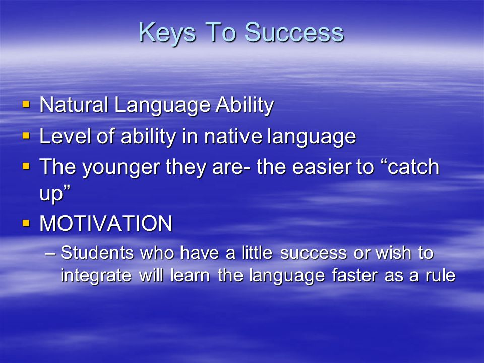 Keys To Success  Natural Language Ability  Level of ability in native language  The younger they are- the easier to catch up  MOTIVATION –Students who have a little success or wish to integrate will learn the language faster as a rule