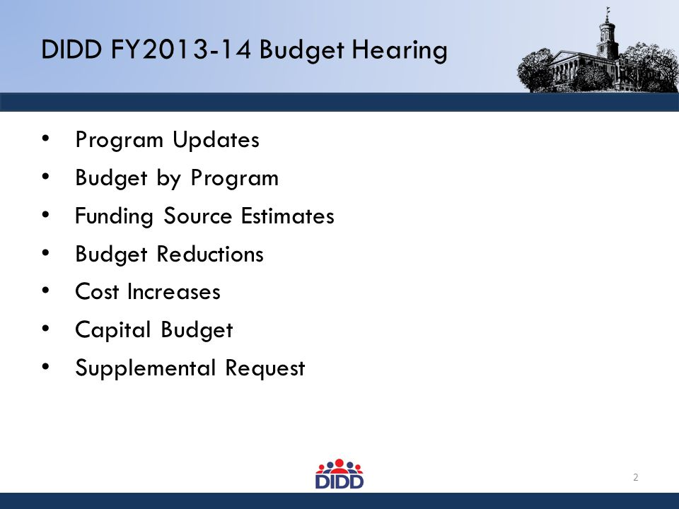 DIDD FY2013-14 Budget Hearing Program Updates Budget by Program Funding Source Estimates Budget Reductions Cost Increases Capital Budget Supplemental Request 2