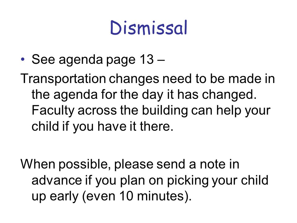 Dismissal See agenda page 13 – Transportation changes need to be made in the agenda for the day it has changed. Faculty across the building can help y