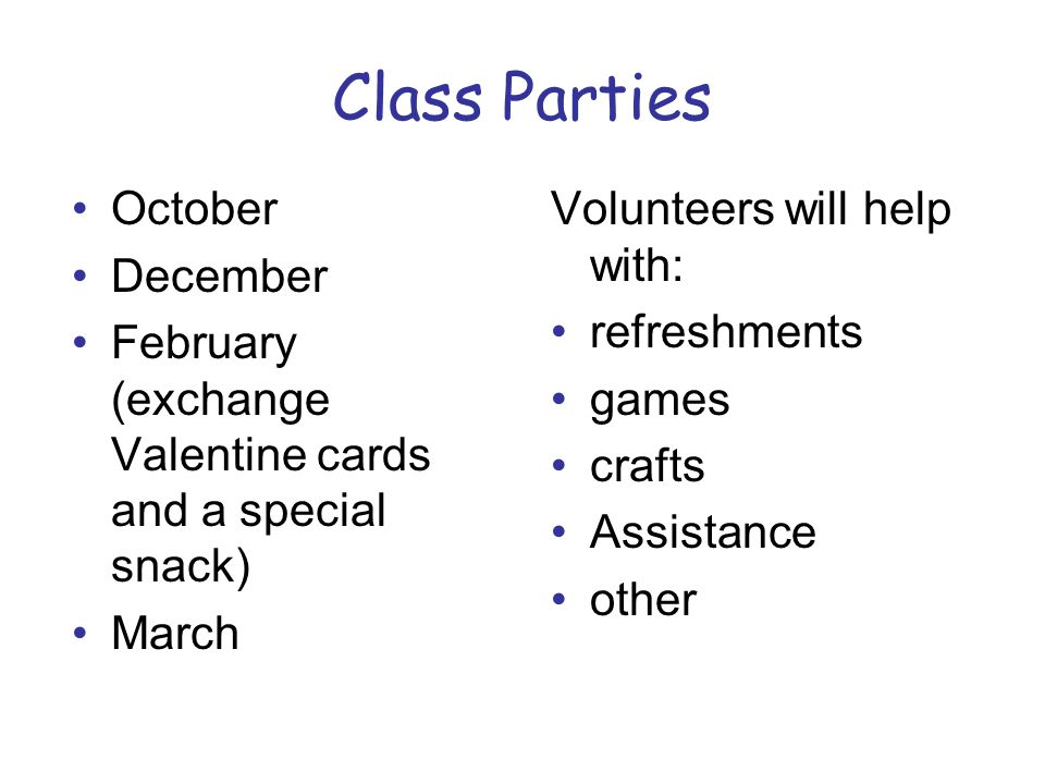Class Parties October December February (exchange Valentine cards and a special snack) March Volunteers will help with: refreshments games crafts Assi