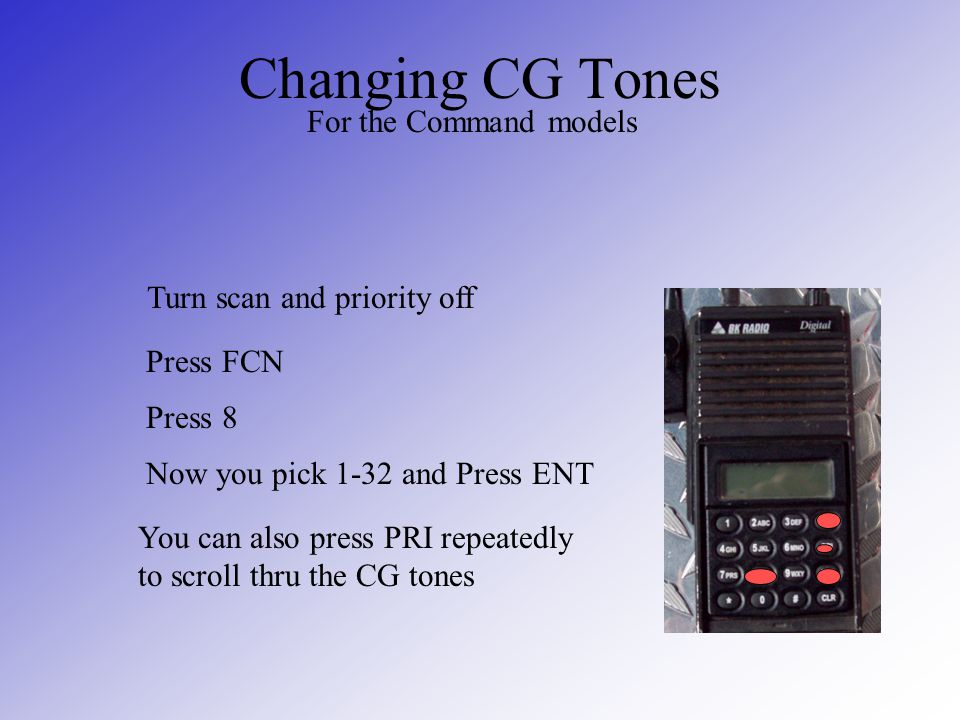 Changing CG Tones For the Command models Turn scan and priority off Press FCN Press 8 Now you pick 1-32 and Press ENT You can also press PRI repeatedl