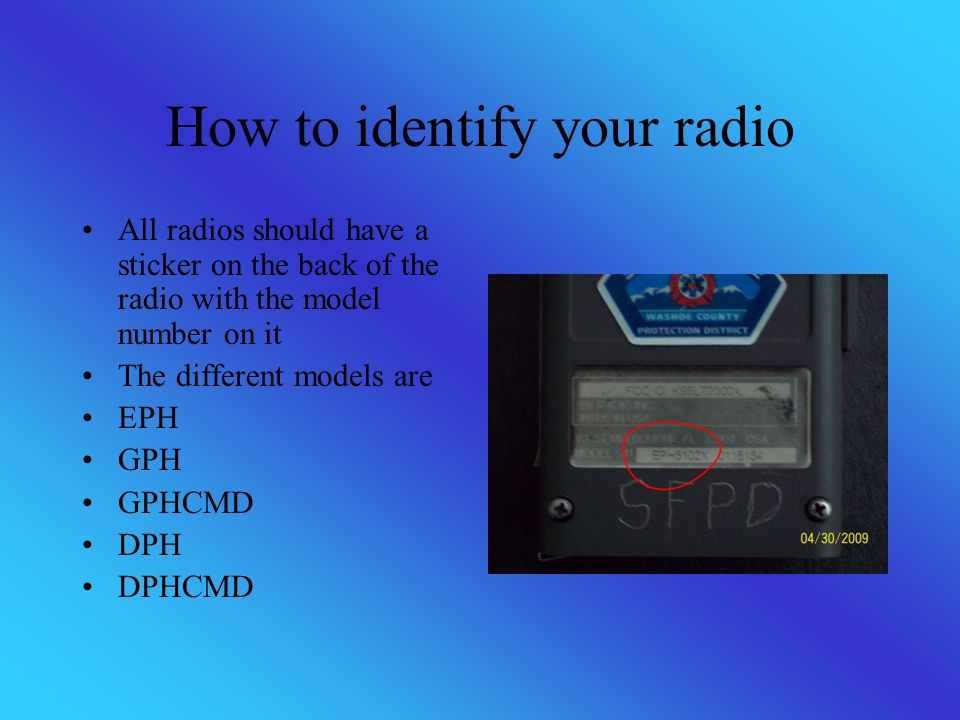 How to identify your radio All radios should have a sticker on the back of the radio with the model number on it The different models are EPH GPH GPHC
