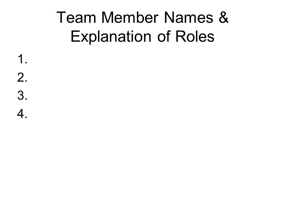 Team Member Names & Explanation of Roles 1. 2. 3. 4.