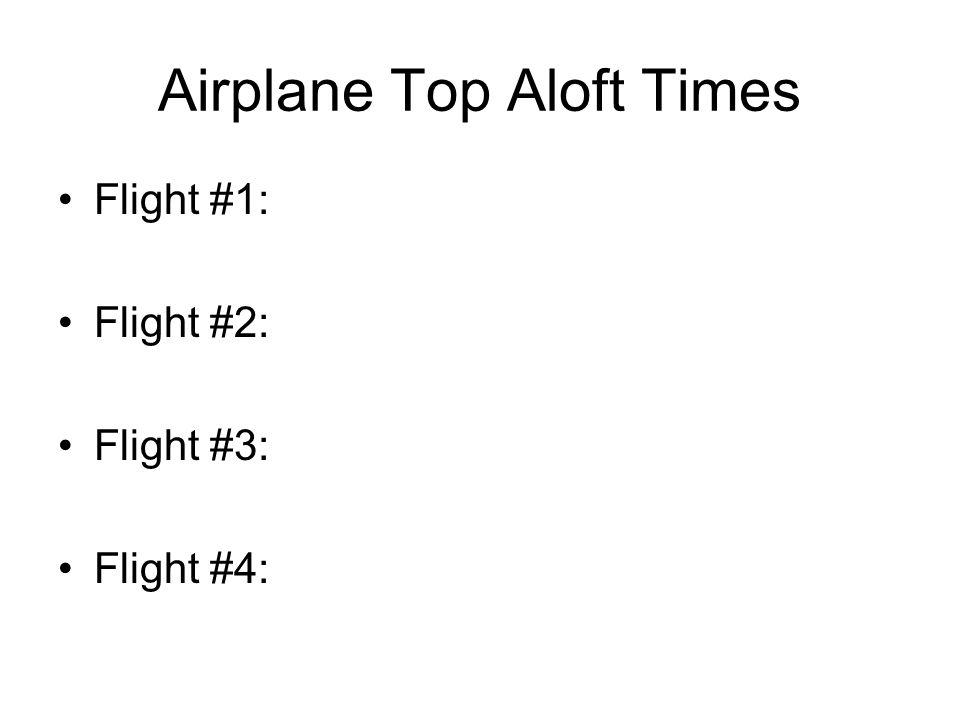 Airplane Top Aloft Times Flight #1: Flight #2: Flight #3: Flight #4:
