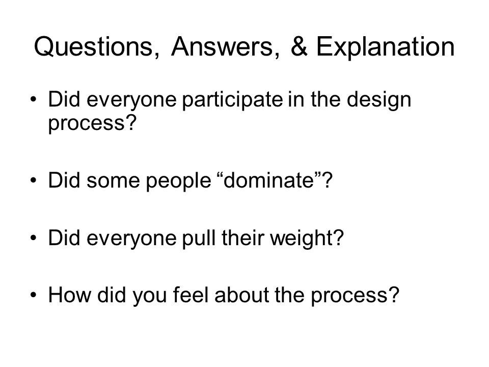 """Questions, Answers, & Explanation Did everyone participate in the design process? Did some people """"dominate""""? Did everyone pull their weight? How did"""