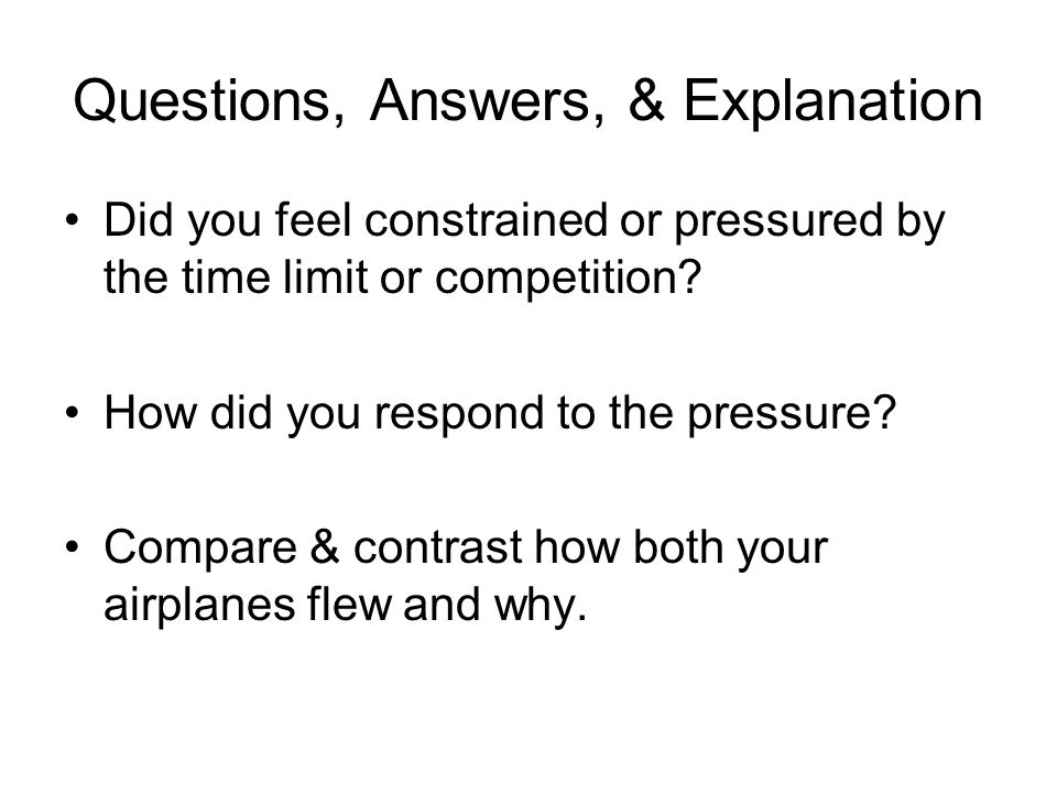 Questions, Answers, & Explanation Did you feel constrained or pressured by the time limit or competition? How did you respond to the pressure? Compare