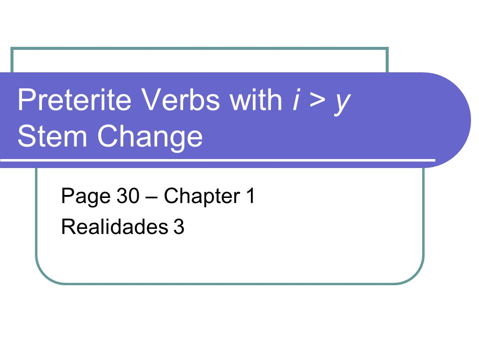 Preterite Verbs with i > y Stem Change Page 30 – Chapter 1 Realidades 3