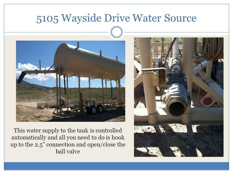 5105 Wayside Drive Water Source This water supply to the tank is controlled automatically and all you need to do is hook up to the 2.5 connection and open/close the ball valve